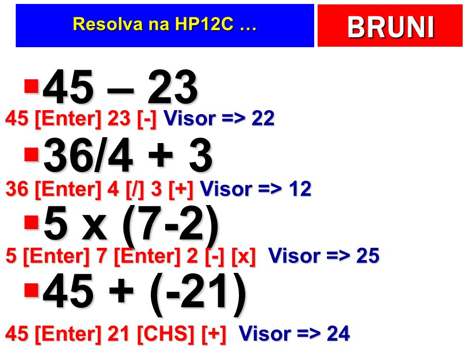 45 – 23 36/4 + 3 5 x (7-2) 45 + (-21) 45 [Enter] 23 [-] Visor => 22
